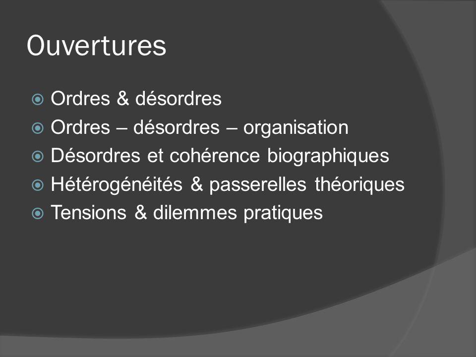 Ouvertures Ordres & désordres Ordres – désordres – organisation Désordres et cohérence biographiques Hétérogénéités & passerelles théoriques Tensions