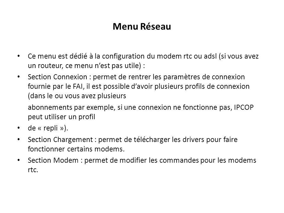 Menu Réseau Ce menu est dédié à la configuration du modem rtc ou adsl (si vous avez un routeur, ce menu nest pas utile) : Section Connexion : permet de rentrer les paramètres de connexion fournie par le FAI, il est possible davoir plusieurs profils de connexion (dans le ou vous avez plusieurs abonnements par exemple, si une connexion ne fonctionne pas, IPCOP peut utiliser un profil de « repli »).