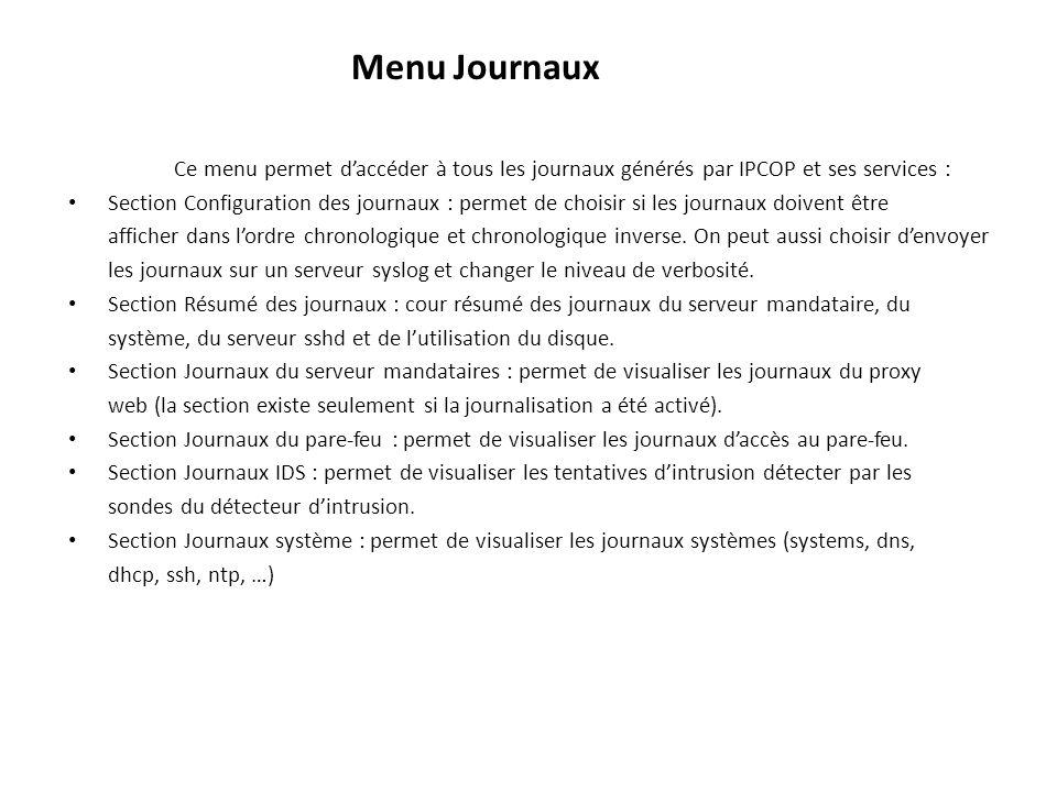 Menu Journaux Ce menu permet daccéder à tous les journaux générés par IPCOP et ses services : Section Configuration des journaux : permet de choisir si les journaux doivent être afficher dans lordre chronologique et chronologique inverse.