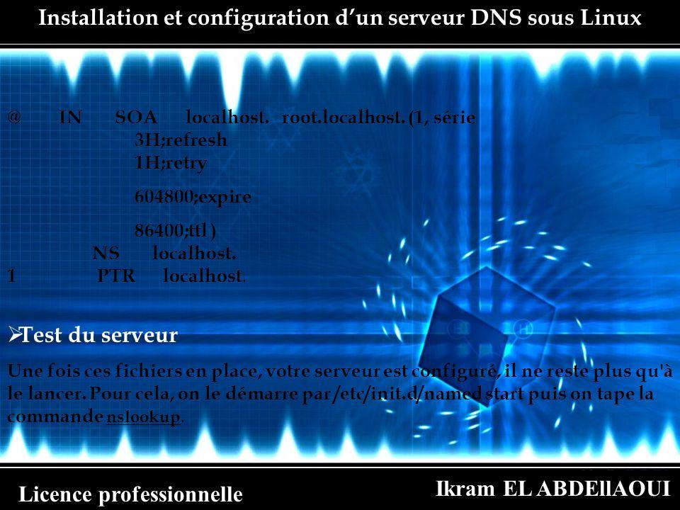 Ikram EL ABDEllAOUI Licence professionnelle Installation et configuration dun serveur DNS sous Linux @ IN SOA localhost. root.localhost. (1, série 3H;