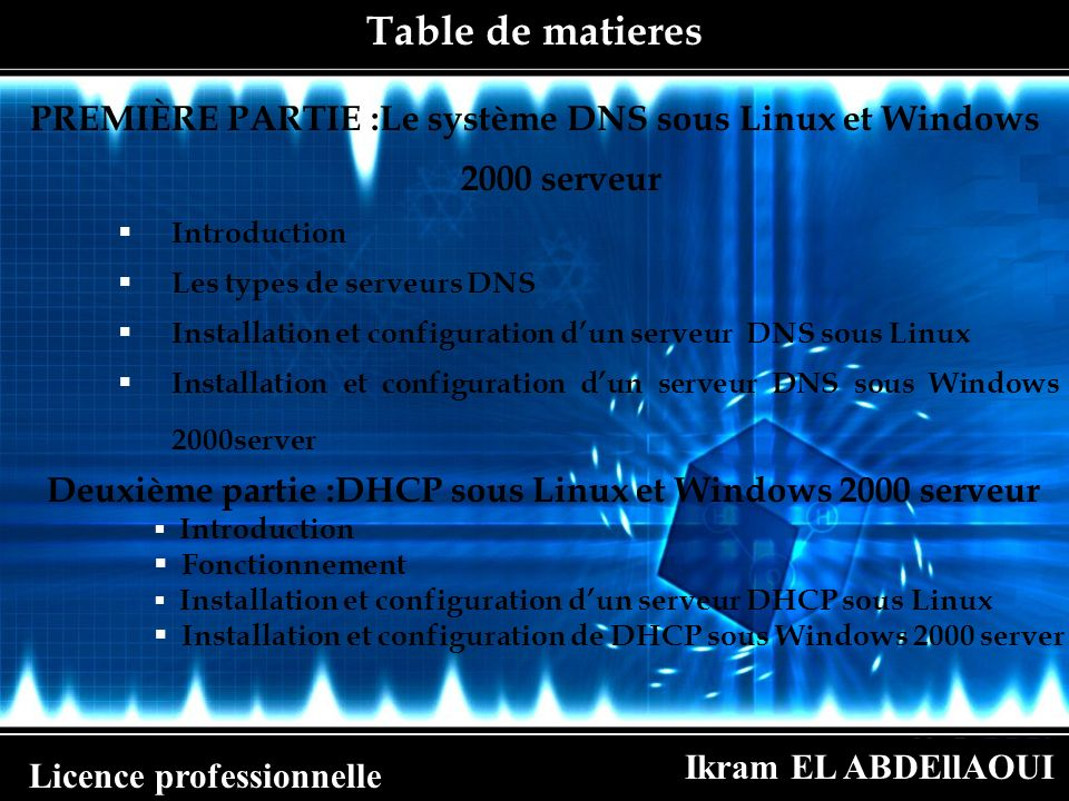 Ikram EL ABDEllAOUI Licence professionnelle Installation et configuration de DHCP sous Linux et Windows 2000 serveur subnet 172.20.21.0 netmask 255.255.0.0 { option router 172.20.21.1; option broadcast –adress 172.20.255.255; range 172.20.21.2 172.20.21.15; } host machine1{ hardware Ethernet 00:01:02:E2:B3:F3; fixed adress 172.20.21.2; } Démarrage: On peut démarrer le service DHCP en lançant la commande : [root]#/etc/init.d/dhcpd start Pou savoir sil a été lance: [root]# cat /var/log/messages | grep dhcp