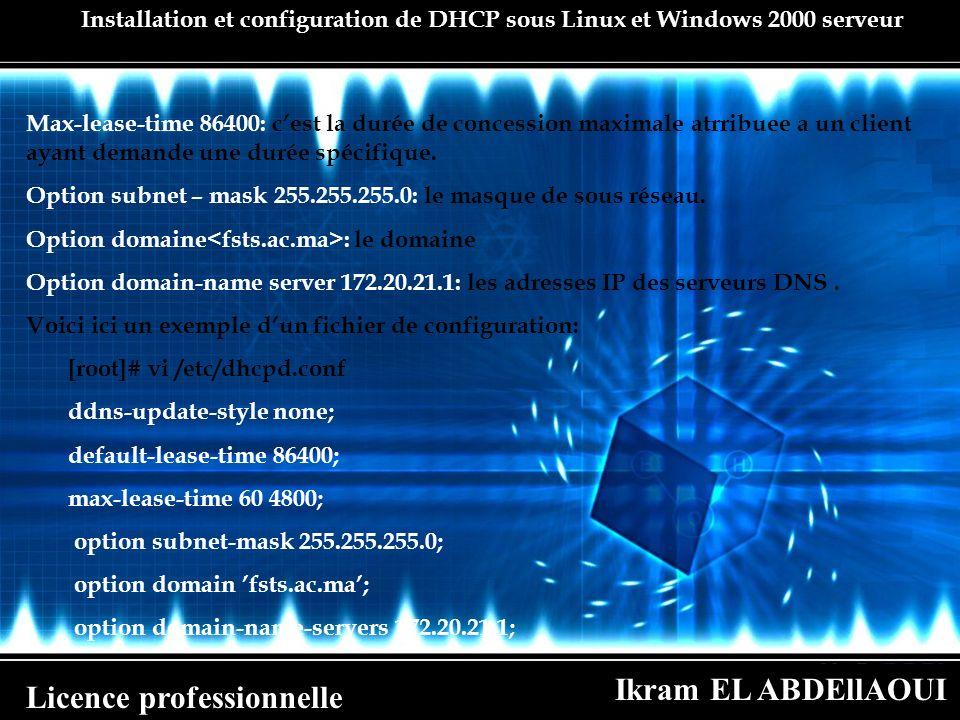Ikram EL ABDEllAOUI Licence professionnelle Installation et configuration de DHCP sous Linux et Windows 2000 serveur Max-lease-time 86400: cest la dur