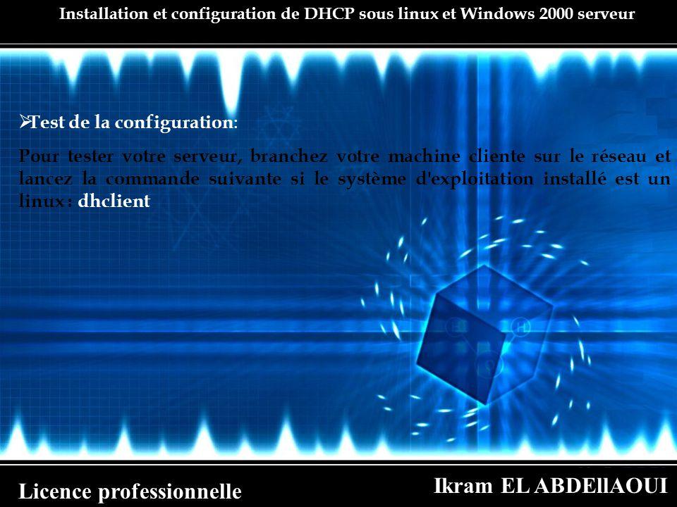 Ikram EL ABDEllAOUI Licence professionnelle Installation et configuration de DHCP sous linux et Windows 2000 serveur Test de la configuration : Pour t