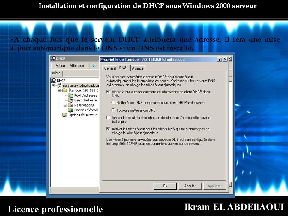 Ikram EL ABDEllAOUI Licence professionnelle Installation et configuration de DHCP sous Windows 2000 serveur A chaque fois que le serveur DHCP attribue