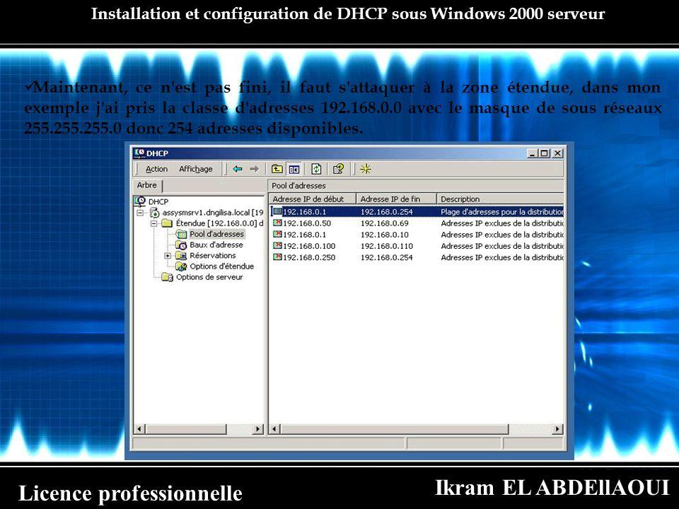 Ikram EL ABDEllAOUI Licence professionnelle Installation et configuration de DHCP sous Windows 2000 serveur Maintenant, ce n'est pas fini, il faut s'a