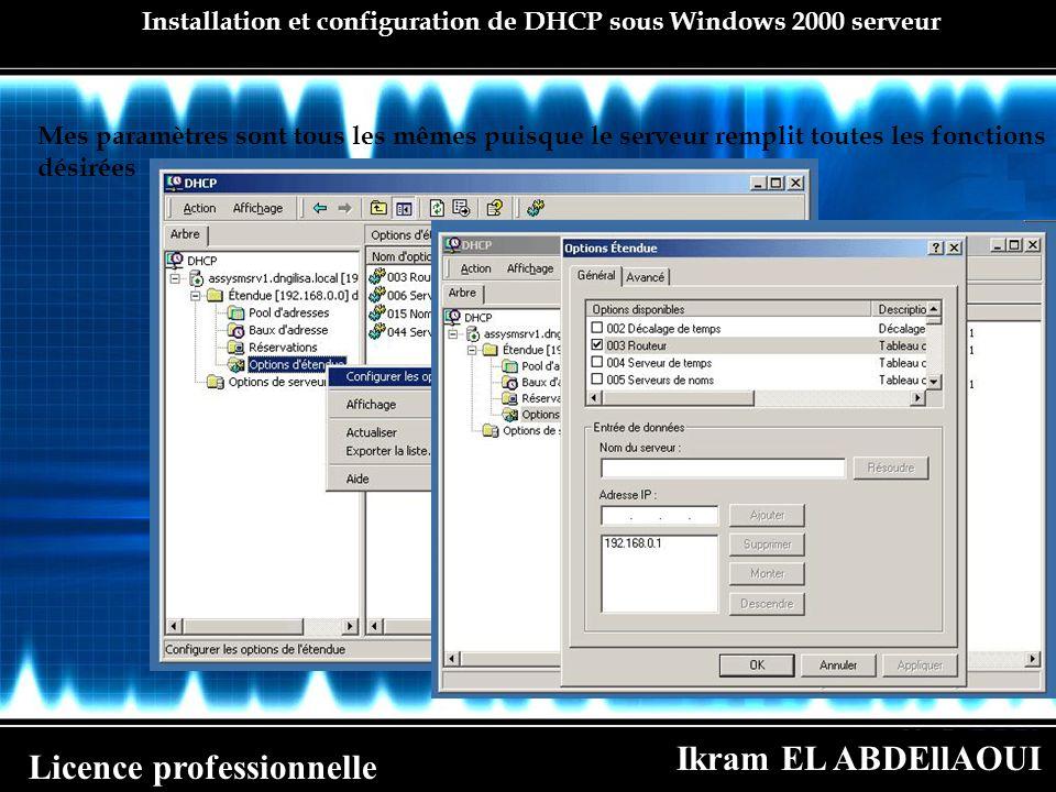 Ikram EL ABDEllAOUI Licence professionnelle Installation et configuration de DHCP sous Windows 2000 serveur Mes paramètres sont tous les mêmes puisque