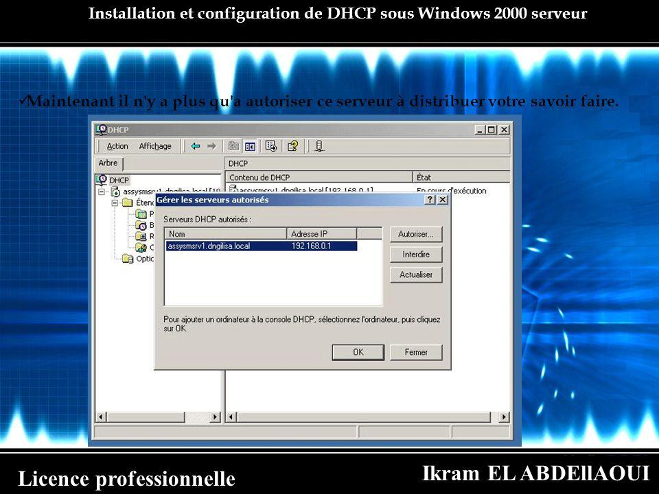 Ikram EL ABDEllAOUI Licence professionnelle Installation et configuration de DHCP sous Windows 2000 serveur Maintenant il n'y a plus qu'a autoriser ce