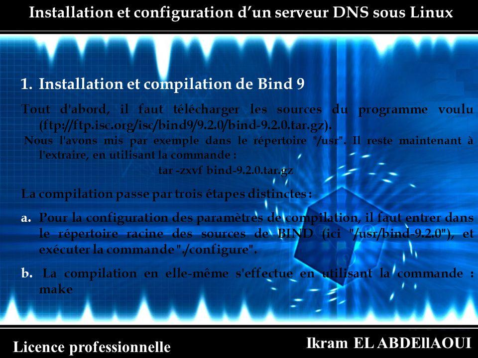 Ikram EL ABDEllAOUI Licence professionnelle 1.Installation et compilation de Bind 9 Tout d'abord, il faut télécharger les sources du programme voulu (