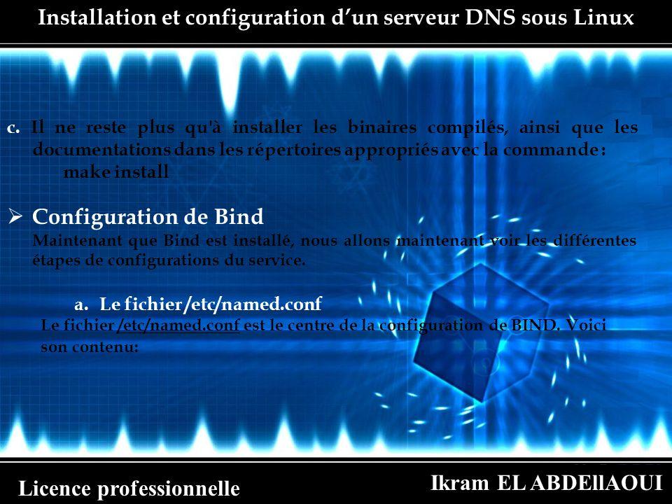 Ikram EL ABDEllAOUI Licence professionnelle options directory /var/named ; zonefsts.ac.ma typemaster; file lstoff ; zone 21.20.172.in-addr.arpa typemaster; file 172.20.21.rev ; ; zone 0.0.127.in-addr.arpa typemaster; file 127.0.0 ; ; Installation et configuration dun serveur DNS sous Linux