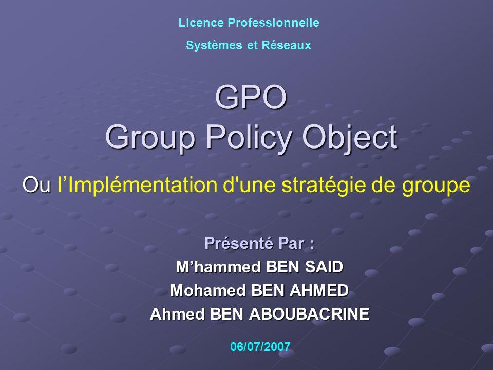 GPO Group Policy Object Ou Ou lImplémentation d'une stratégie de groupe Licence Professionnelle Systèmes et Réseaux Présenté Par : Mhammed BEN SAID Mo