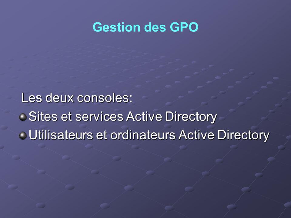 Gestion des GPO Les deux consoles: Les deux consoles: Sites et services Active Directory Utilisateurs et ordinateurs Active Directory