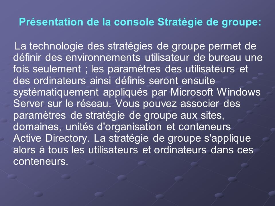 La technologie des stratégies de groupe permet de définir des environnements utilisateur de bureau une fois seulement ; les paramètres des utilisateur