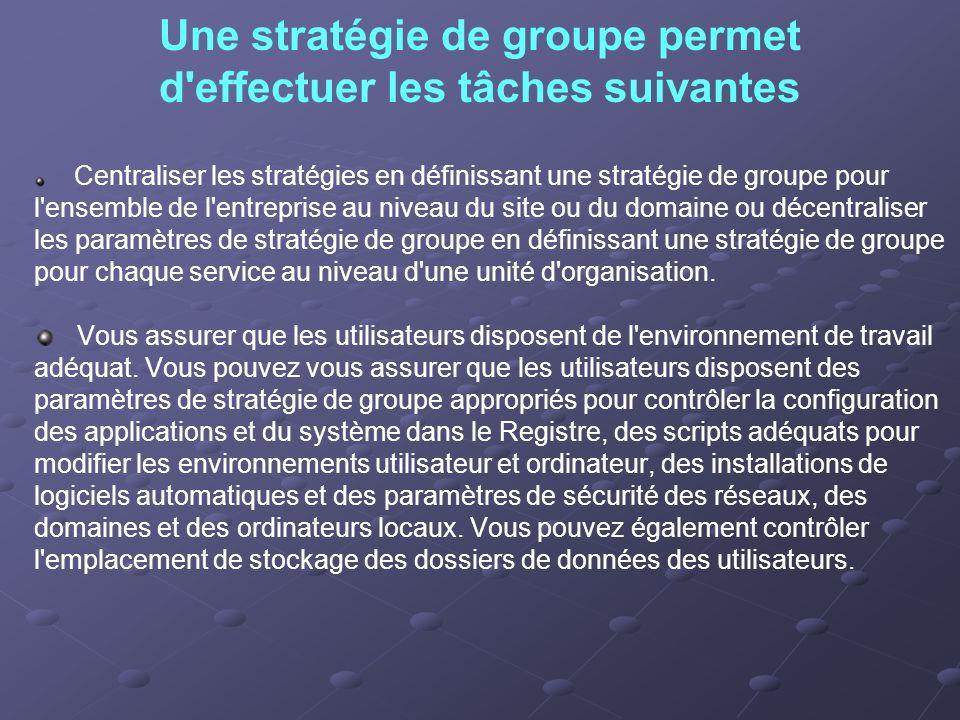 Une stratégie de groupe permet d'effectuer les tâches suivantes Centraliser les stratégies en définissant une stratégie de groupe pour l'ensemble de l