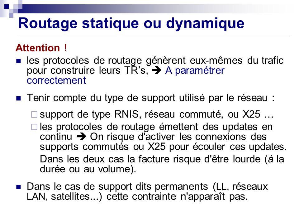 Routage statique ou dynamique Attention ! les protocoles de routage génèrent eux-mêmes du trafic pour construire leurs TRs, A paramétrer correctement