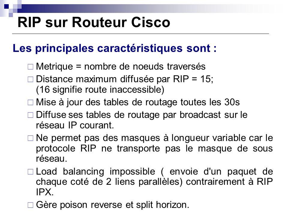 RIP sur Routeur Cisco Les principales caractéristiques sont : Metrique = nombre de noeuds traversés Distance maximum diffusée par RIP = 15; (16 signif
