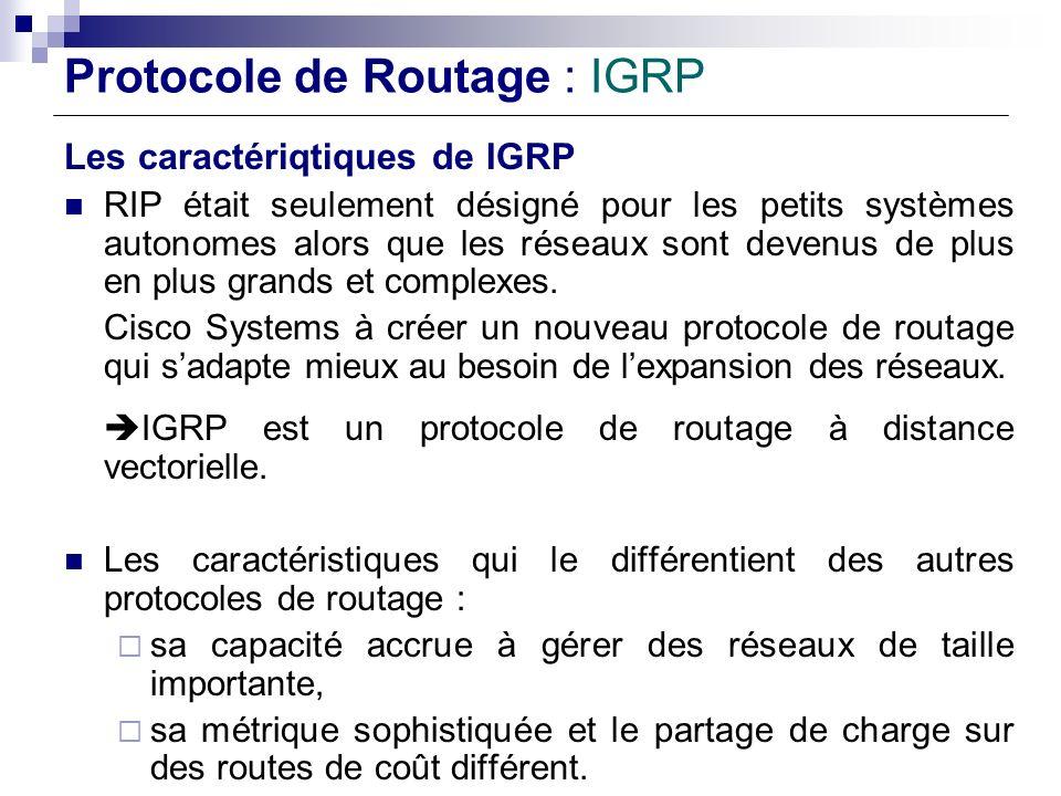 Protocole de Routage : IGRP Les caractériqtiques de IGRP RIP était seulement désigné pour les petits systèmes autonomes alors que les réseaux sont dev