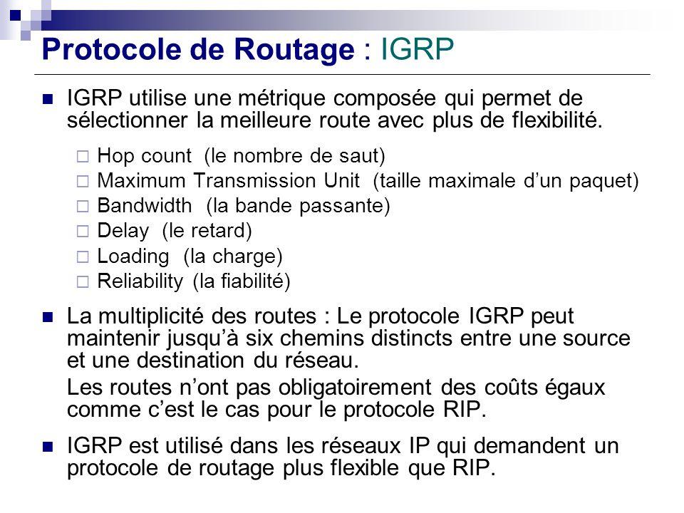Protocole de Routage : IGRP IGRP utilise une métrique composée qui permet de sélectionner la meilleure route avec plus de flexibilité. Hop count (le n