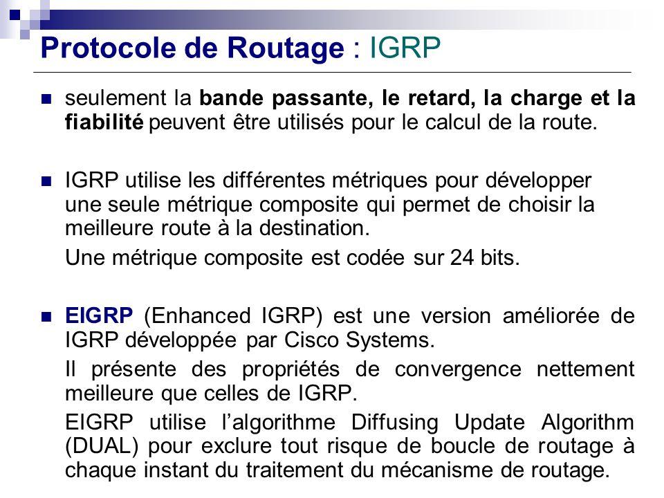 Protocole de Routage : IGRP seulement la bande passante, le retard, la charge et la fiabilité peuvent être utilisés pour le calcul de la route. IGRP u