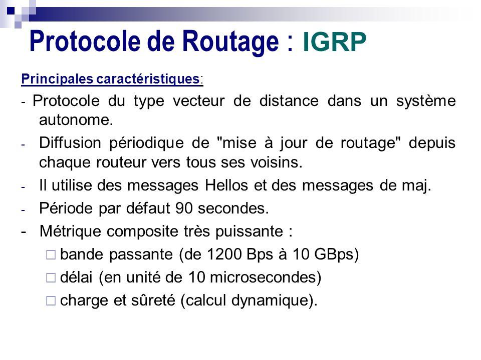 Protocole de Routage : IGRP Principales caractéristiques: - Protocole du type vecteur de distance dans un système autonome. - Diffusion périodique de