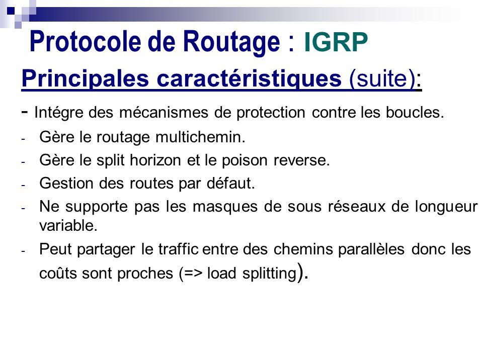 Protocole de Routage : IGRP Principales caractéristiques (suite): - Intégre des mécanismes de protection contre les boucles. - Gère le routage multich