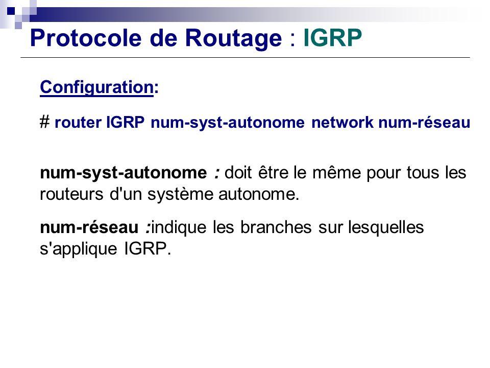 Protocole de Routage : IGRP Configuration: # router IGRP num-syst-autonome network num-réseau num-syst-autonome : doit être le même pour tous les rout