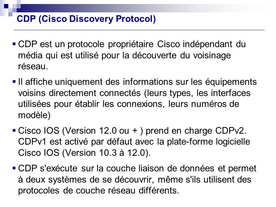 CDP est un protocole propriétaire Cisco indépendant du média qui est utilisé pour la découverte du voisinage réseau. Il affiche uniquement des informa