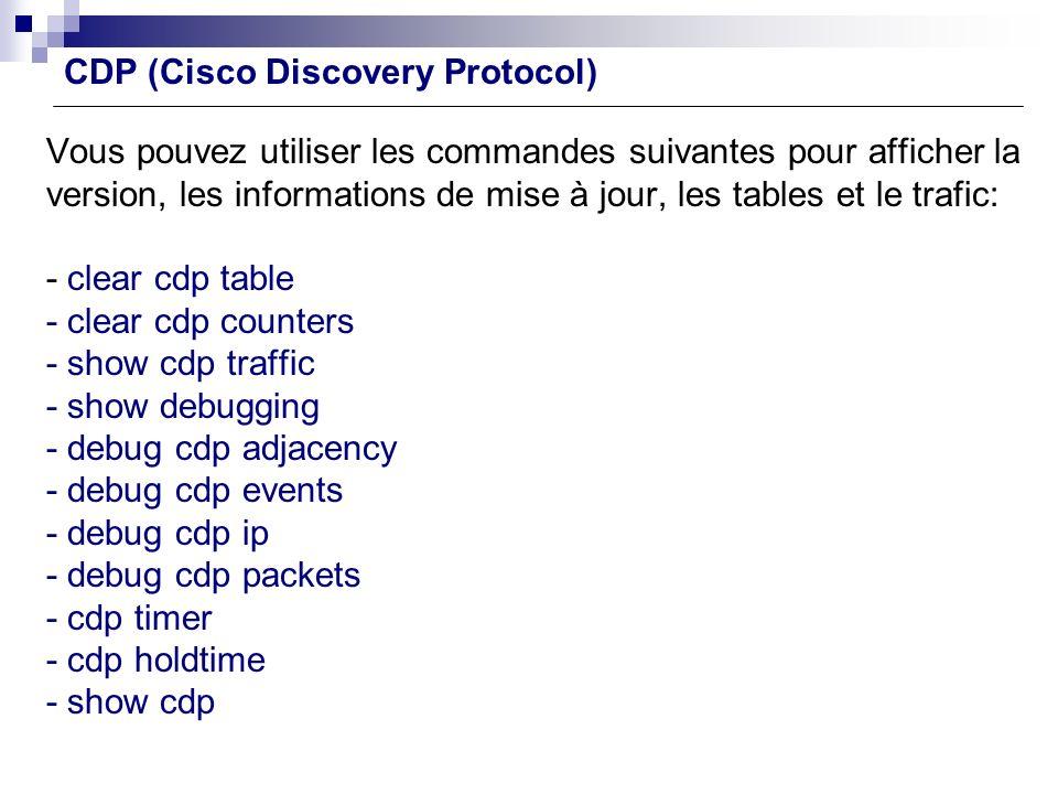 Vous pouvez utiliser les commandes suivantes pour afficher la version, les informations de mise à jour, les tables et le trafic: - clear cdp table - c