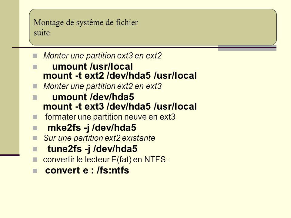 Monter une partition ext3 en ext2 umount /usr/local mount -t ext2 /dev/hda5 /usr/local Monter une partition ext2 en ext3 umount /dev/hda5 mount -t ext