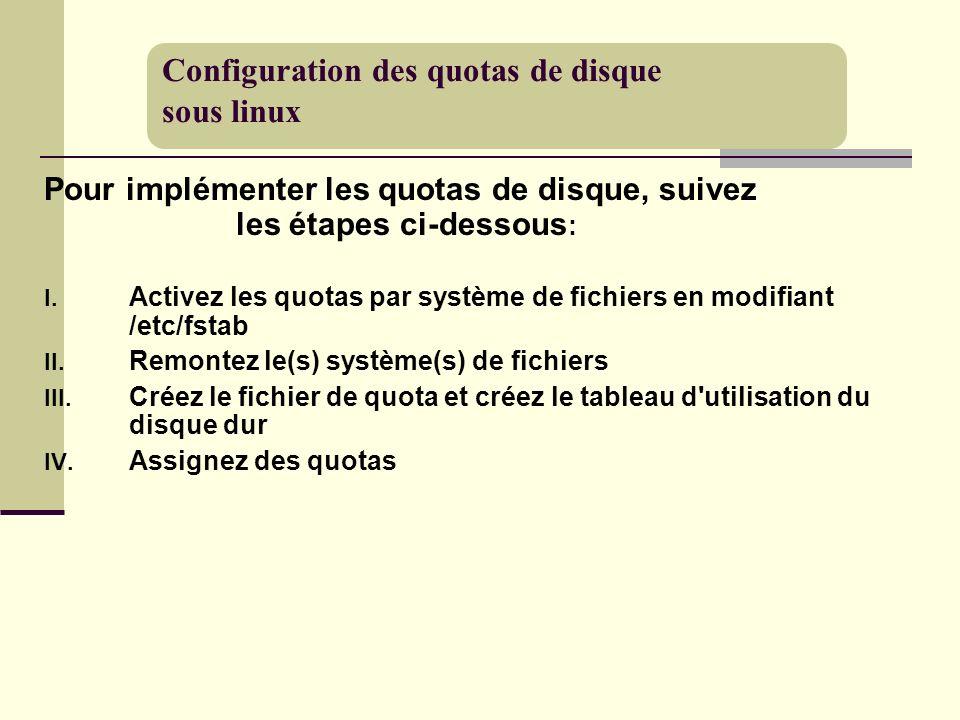 Pour implémenter les quotas de disque, suivez les étapes ci-dessous : I. Activez les quotas par système de fichiers en modifiant /etc/fstab II. Remont