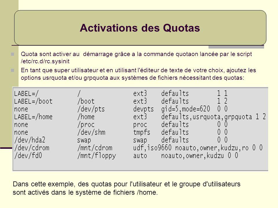 Quota sont activer au démarrage grâce a la commande quotaon lancée par le script /etc/rc.d/rc.sysinit En tant que super utilisateur et en utilisant l'