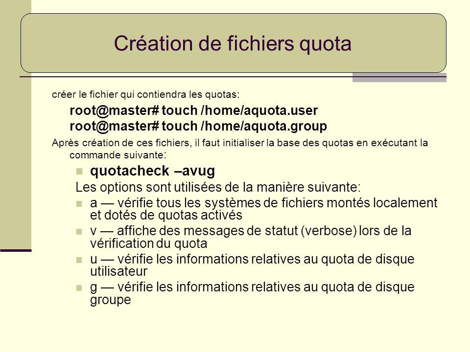 créer le fichier qui contiendra les quotas: root@master# touch /home/aquota.user root@master# touch /home/aquota.group Après création de ces fichiers,