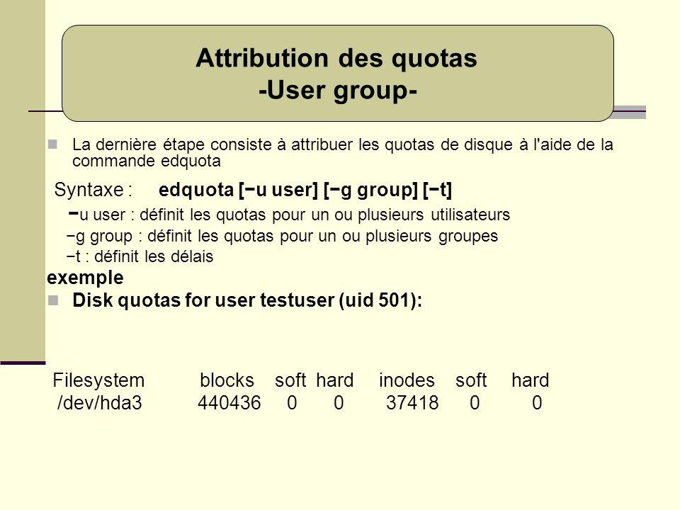 La dernière étape consiste à attribuer les quotas de disque à l'aide de la commande edquota Syntaxe : edquota [u user] [g group] [t] u user : définit