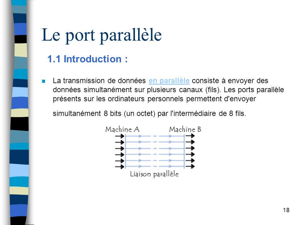 18 Le port parallèle 1.1 Introduction : n La transmission de données en parallèle consiste à envoyer des données simultanément sur plusieurs canaux (fils).