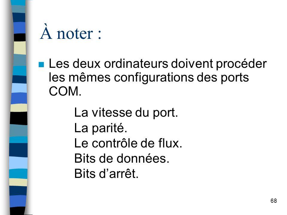 68 À noter : n Les deux ordinateurs doivent procéder les mêmes configurations des ports COM.