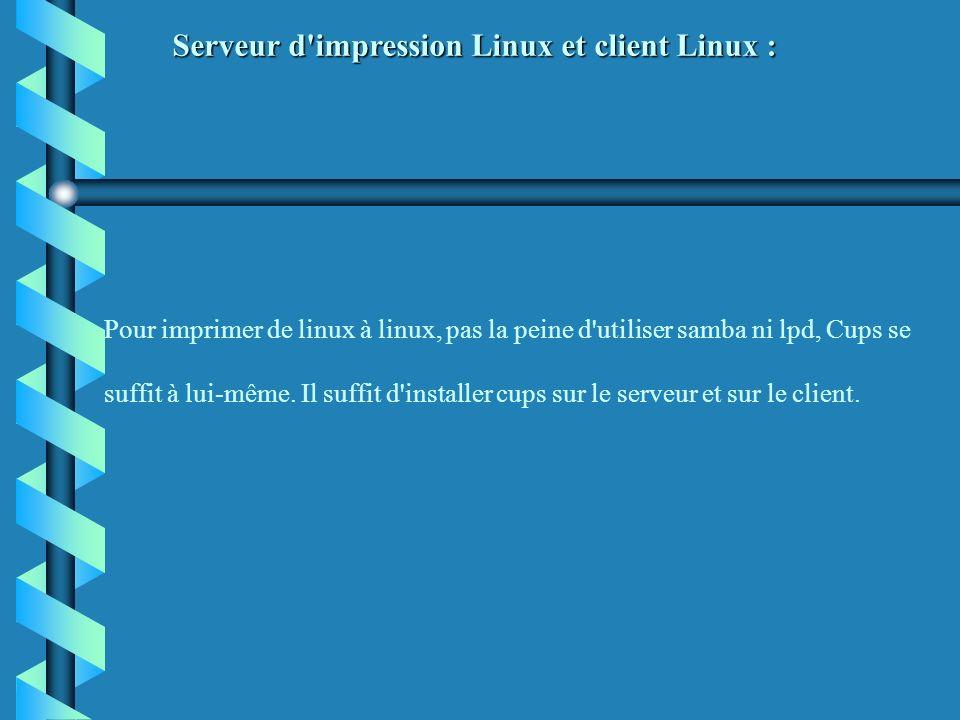 Pour imprimer de linux à linux, pas la peine d'utiliser samba ni lpd, Cups se suffit à lui-même. Il suffit d'installer cups sur le serveur et sur le c