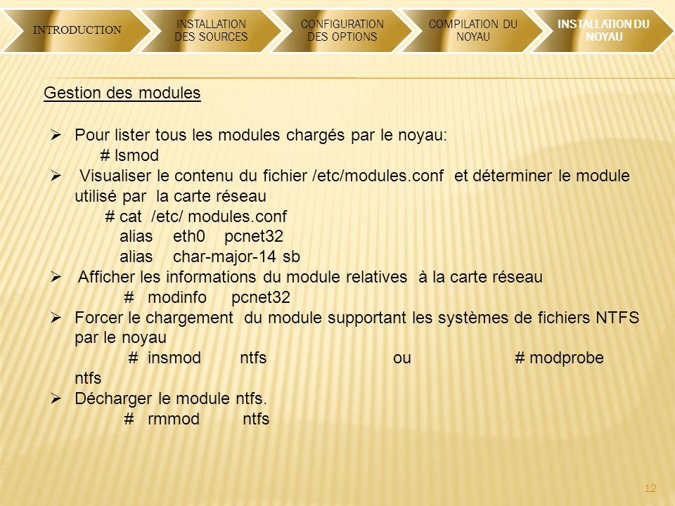 12 INTRODUCTION INSTALLATION DES SOURCES CONFIGURATION DES OPTIONS COMPILATION DU NOYAU INSTALLATION DU NOYAU Gestion des modules Pour lister tous les modules chargés par le noyau: # lsmod Visualiser le contenu du fichier /etc/modules.conf et déterminer le module utilisé par la carte réseau # cat /etc/ modules.conf alias eth0 pcnet32 alias char-major-14 sb Afficher les informations du module relatives à la carte réseau # modinfo pcnet32 Forcer le chargement du module supportant les systèmes de fichiers NTFS par le noyau # insmod ntfs ou # modprobe ntfs Décharger le module ntfs.