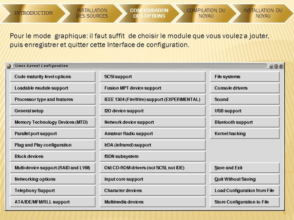 INTRODUCTION INSTALLATION DES SOURCES CONFIGURATION DES OPTIONS COMPILATION DU NOYAU INSTALLATION DU NOYAU 8 Pour le mode graphique: il faut suffit de choisir le module que vous voulez a jouter, puis enregistrer et quitter cette Interface de configuration.