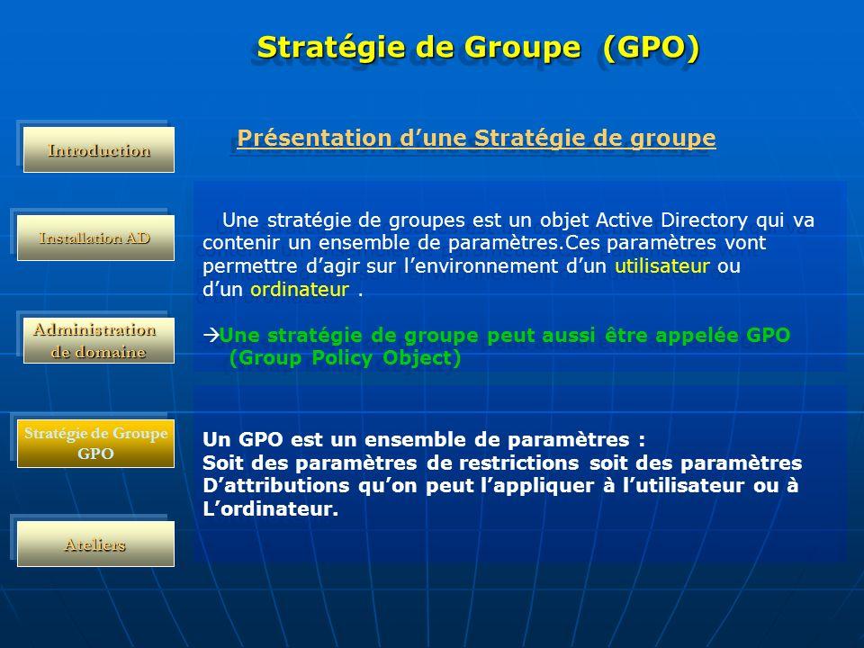 Administration de domaine Installation AD Ateliers Stratégie de Groupe (GPO) Une stratégie de groupes est un objet Active Directory qui va contenir un ensemble de paramètres.Ces paramètres vont permettre dagir sur lenvironnement dun utilisateur ou dun ordinateur.