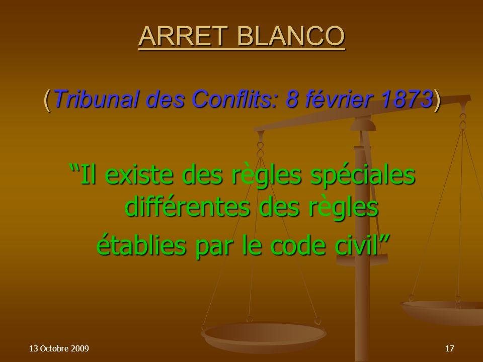 13 Octobre 200917 ARRET BLANCO (Tribunal des Conflits: 8 février 1873) Il existe des règles spéciales différentes des règles établies par le code civi