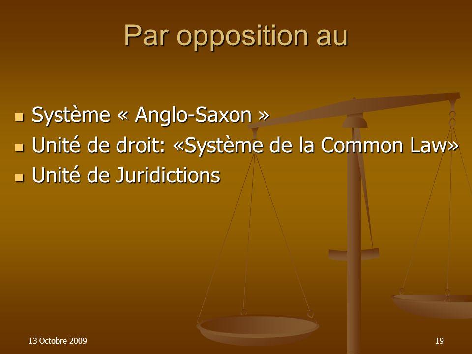 13 Octobre 200919 Par opposition au Système « Anglo-Saxon » Système « Anglo-Saxon » Unité de droit: «Système de la Common Law» Unité de droit: «Systèm