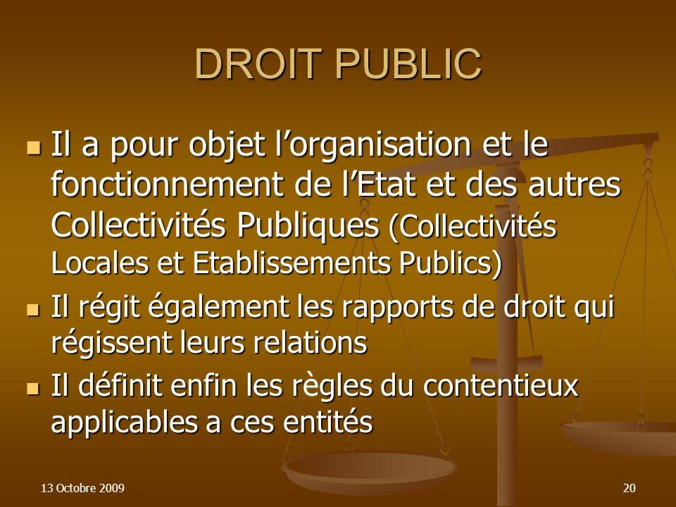 13 Octobre 200920 DROIT PUBLIC Il a pour objet lorganisation et le fonctionnement de lEtat et des autres Collectivités Publiques (Collectivités Locale