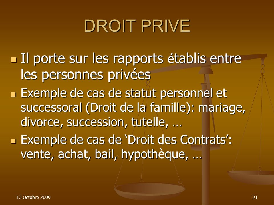 13 Octobre 200921 DROIT PRIVE Il porte sur les rapports é tablis entre les personnes privées Il porte sur les rapports é tablis entre les personnes pr