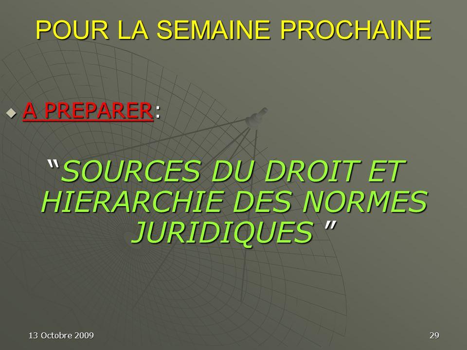 13 Octobre 200929 POUR LA SEMAINE PROCHAINE A PREPARER: A PREPARER: SOURCES DU DROIT ET HIERARCHIE DES NORMES JURIDIQUESSOURCES DU DROIT ET HIERARCHIE