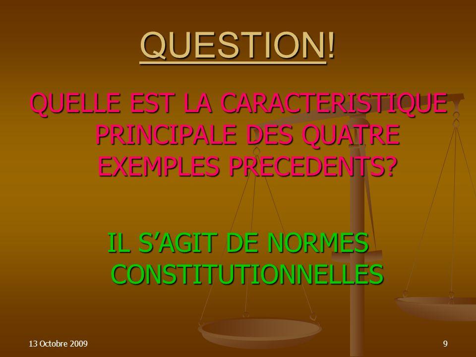 13 Octobre 20099 QUESTION! QUELLE EST LA CARACTERISTIQUE PRINCIPALE DES QUATRE EXEMPLES PRECEDENTS? IL SAGIT DE NORMES CONSTITUTIONNELLES