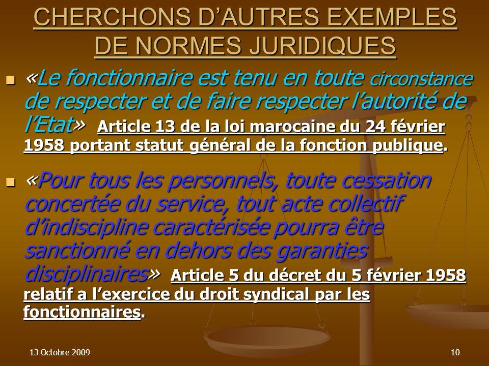 13 Octobre 200910 CHERCHONS DAUTRES EXEMPLES DE NORMES JURIDIQUES «Le fonctionnaire est tenu en toute circonstance de respecter et de faire respecter