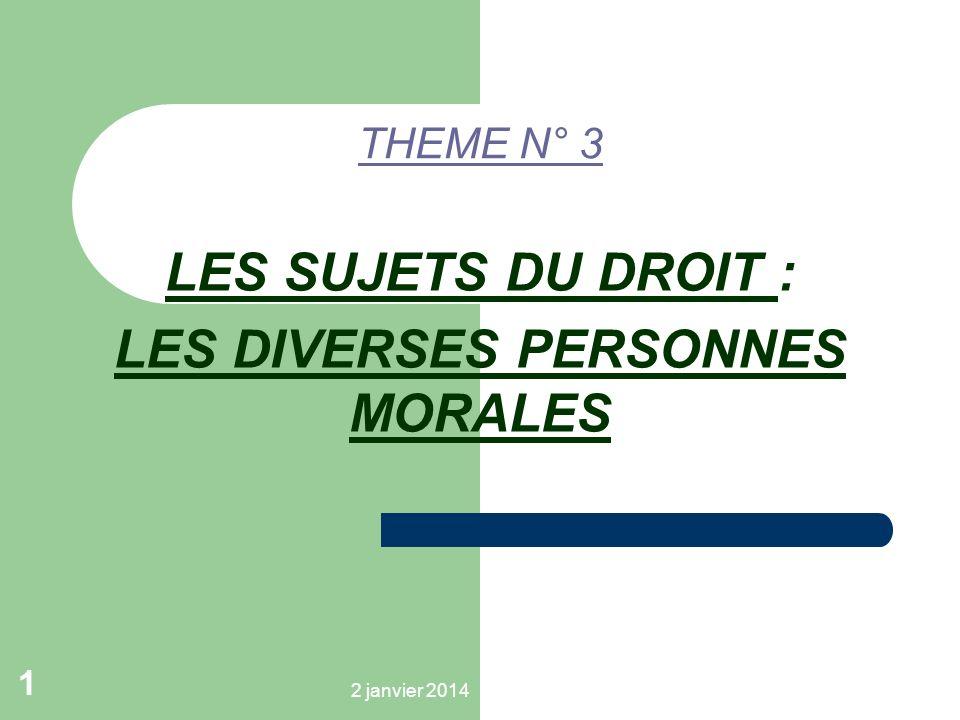 2 janvier 2014 1 THEME N° 3 LES SUJETS DU DROIT : LES DIVERSES PERSONNES MORALES