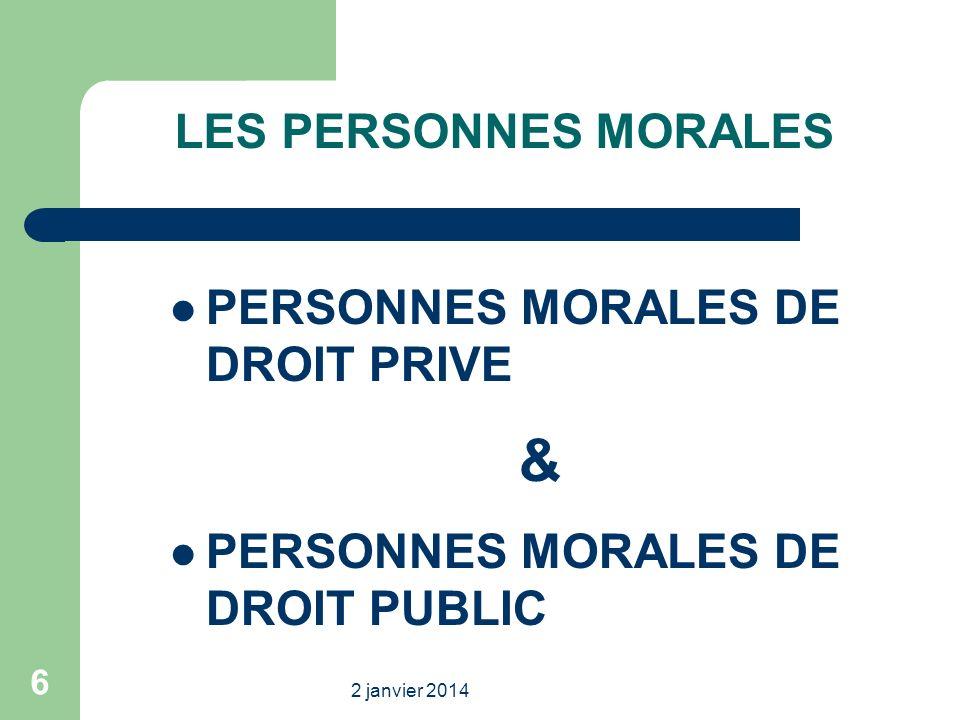 2 janvier 2014 6 LES PERSONNES MORALES PERSONNES MORALES DE DROIT PRIVE & PERSONNES MORALES DE DROIT PUBLIC