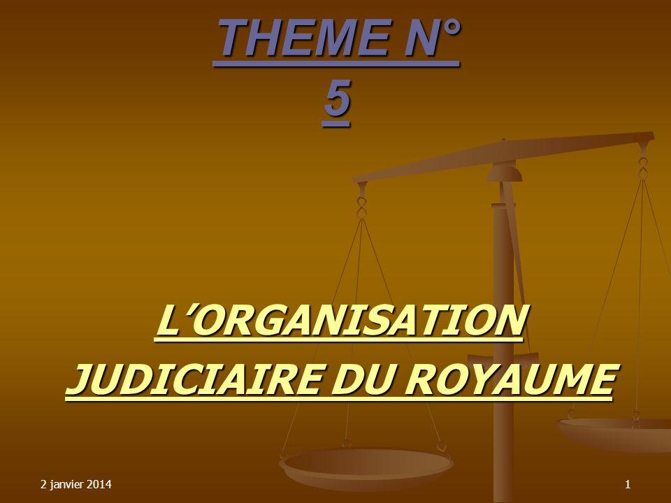 2 janvier 20141 THEME N° 5 LORGANISATION JUDICIAIRE DU ROYAUME