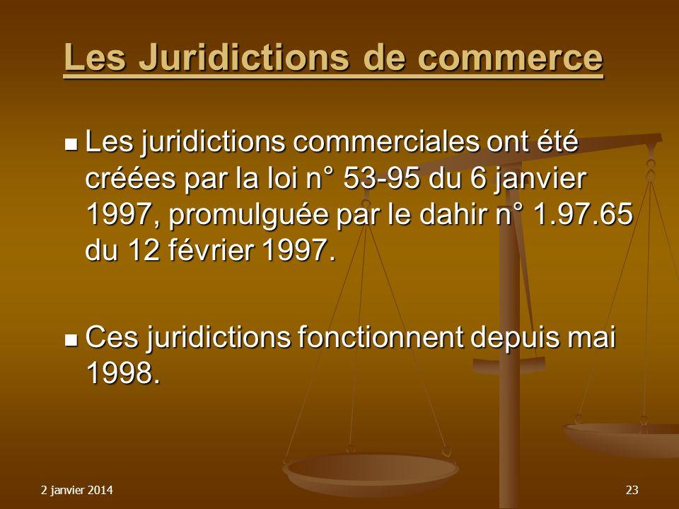 2 janvier 201423 Les Juridictions de commerce Les Juridictions de commerce Les juridictions commerciales ont été créées par la loi n° 53-95 du 6 janvi
