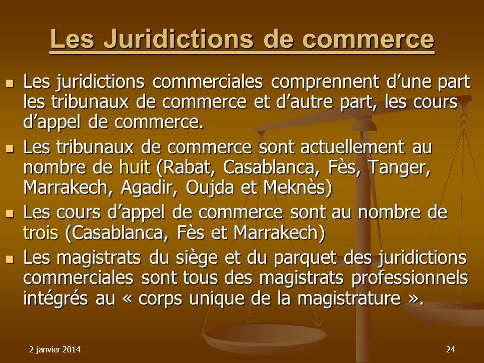 2 janvier 201424 Les Juridictions de commerce Les juridictions commerciales comprennent dune part les tribunaux de commerce et dautre part, les cours